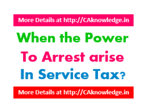 When the Power to Arrest arise in Service Tax