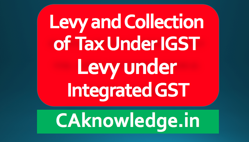 Levy and Collection of Tax Under IGST
