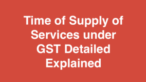 Time of Supply of Services under GST Detailed Explained
