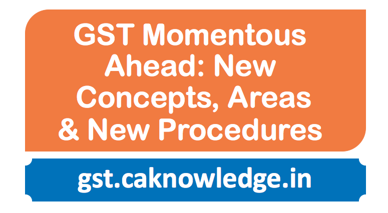 GST Momentous ahead: New Concepts, New Areas & New Procedures