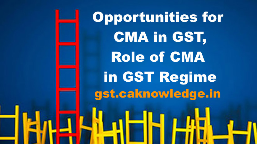 Opportunities for CMA in GST, Role of Cost Accountants in GST Regime