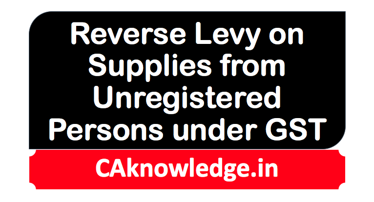 Reverse Levy on Supplies from Unregistered Persons under GST