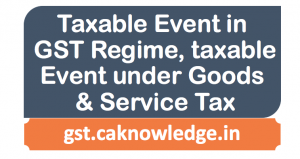 Taxable Event in GST Regime