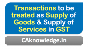 Transactions to be treated as Supply of Goods & Supply of Services