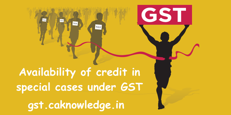 Availability of credit in special cases under GST