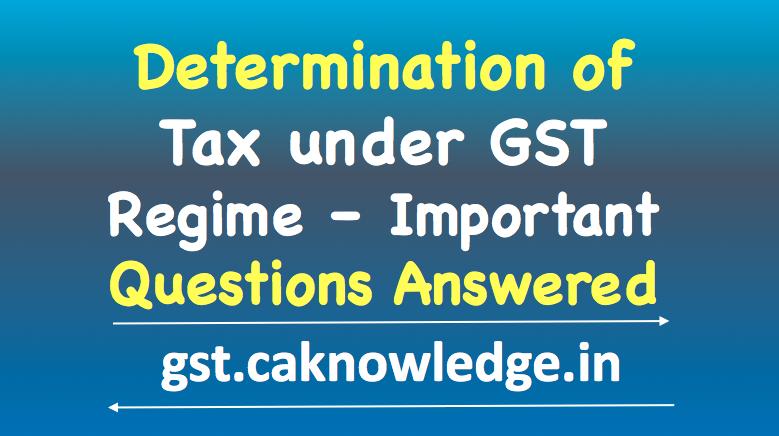 Determination of tax under GST Regime