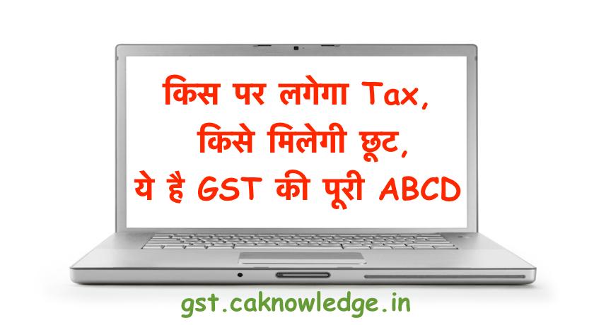 किस पर लगेगा Tax, किसे मिलेगी छूट, ये है GST की पूरी ABCD