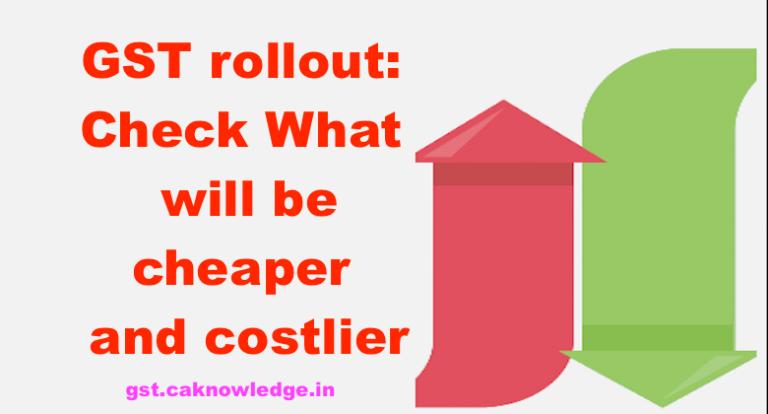 cheaper and costlier in GST