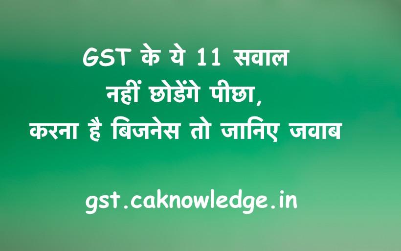GST के ये 11 सवाल नहीं छोडेंगे पीछा, करना है बिजनेस तो जानिए जवाब