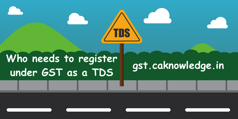 Who needs to register under GST as a TDS