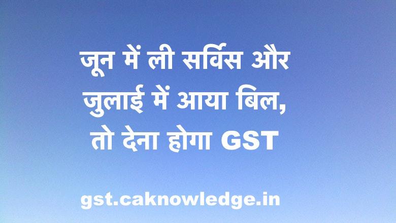 जुलाई में आया बिल, तो देना होगा GST