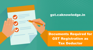Documents Required for Application for GST Registration as Tax Deductor