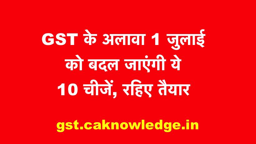 GST के अलावा 1 जुलाई को बदल जाएंगी ये 10 चीजें, रहिए तैयार