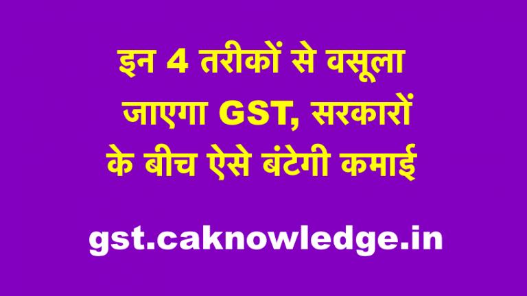 इन 4 तरीकों से वसूला जाएगा GST