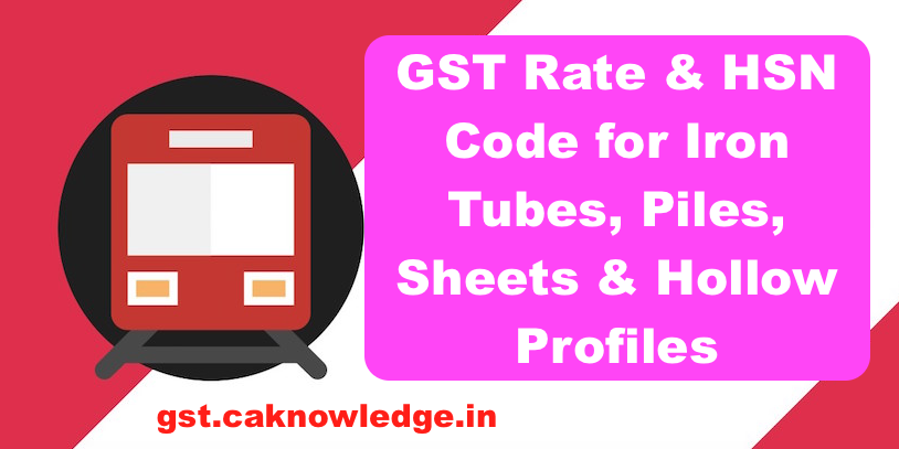 GST Rate & HSN Code for Iron Tubes, Piles, Sheets & Hollow profiles
