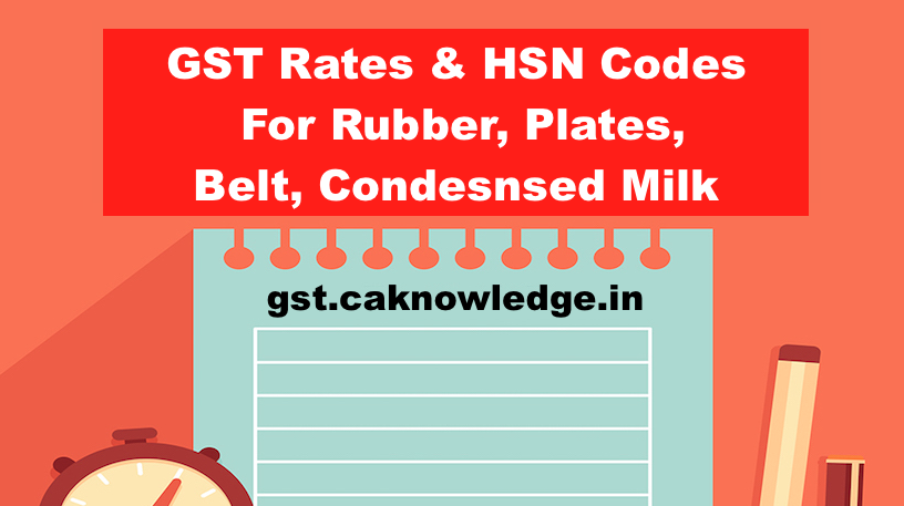 GST Rate & HSN Code for Rubber, Plates, Belt, Condesnsed Milk