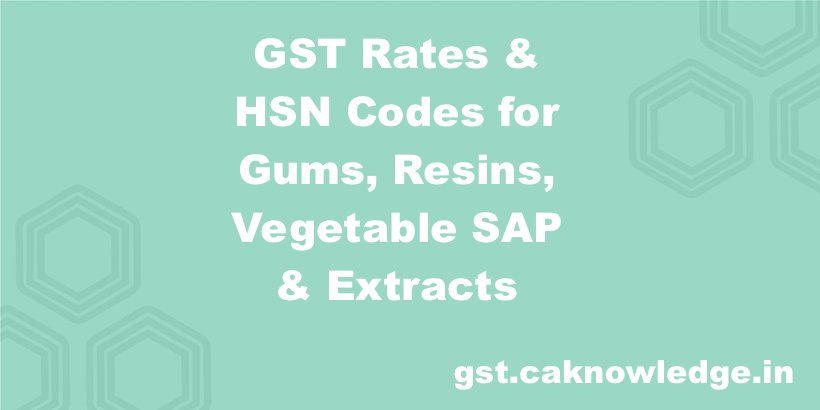 GST Rates & HSN Codes for Gums, Resins, Vegetable SAP & Extracts