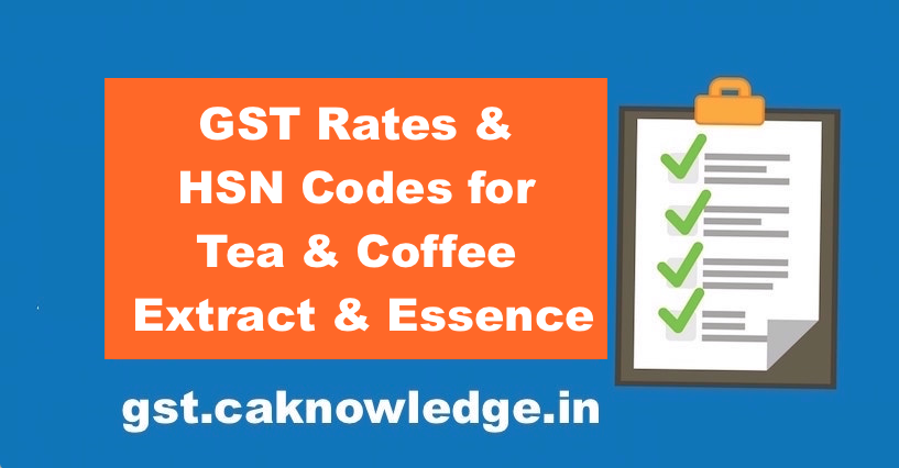 GST Rates & HSN Codes for Tea & Coffee Extract & Essence