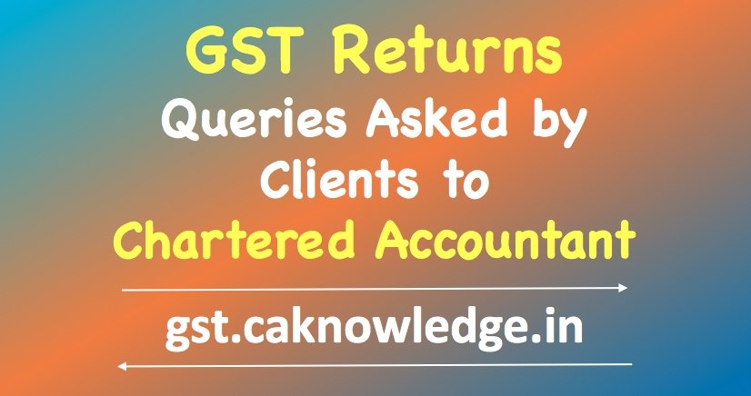 GST Returns – Queries Asked by Clients to Chartered Accountant