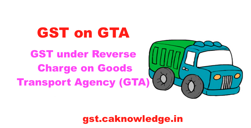 GST on GTA, GST under reverse charge on Goods Transport Agency
