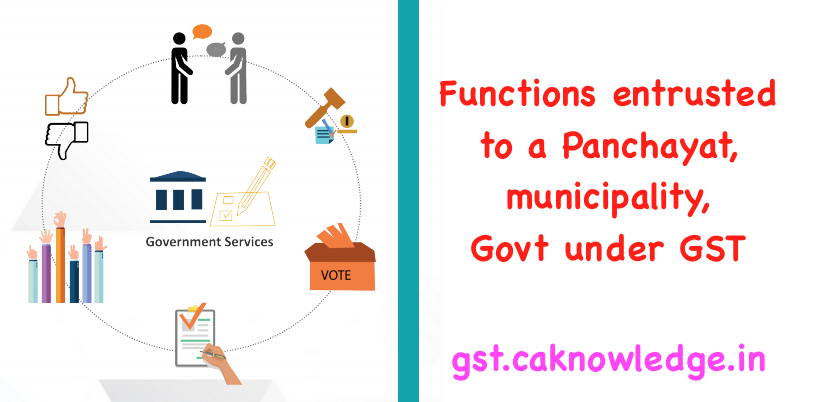 Functions entrusted to a Panchayat, municipality, Govt under GST