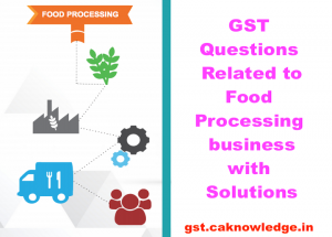 GST Questions Related to Food Processing business with Solutions