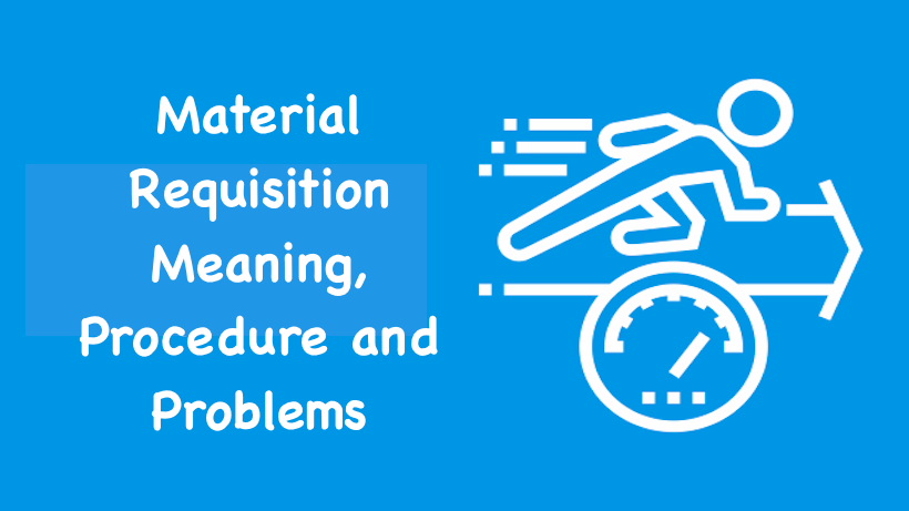 Material Requisition Meaning, Procedure and Problems