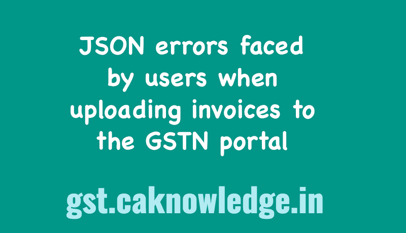JSON errors faced by users when uploading invoices to the GSTN portal