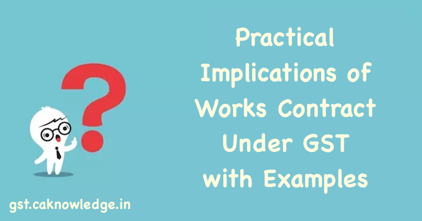Practical Implications of Works Contract Under GST