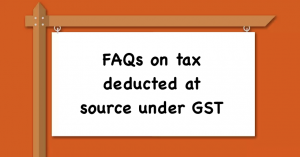 FAQs on tax deducted at source under GST