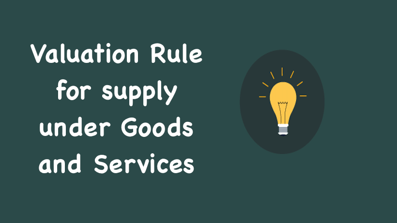 Valuation Rule for supply under Goods and Services