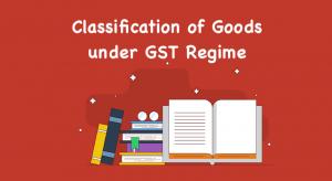 Classification of Goods under GST Regime