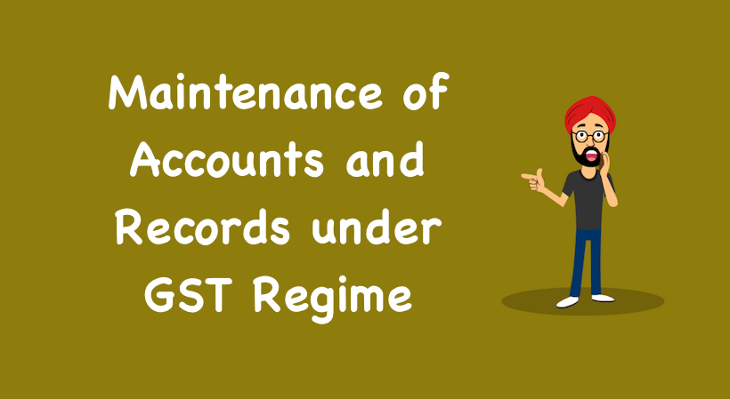 Maintenance of Accounts and Records under GST Regime