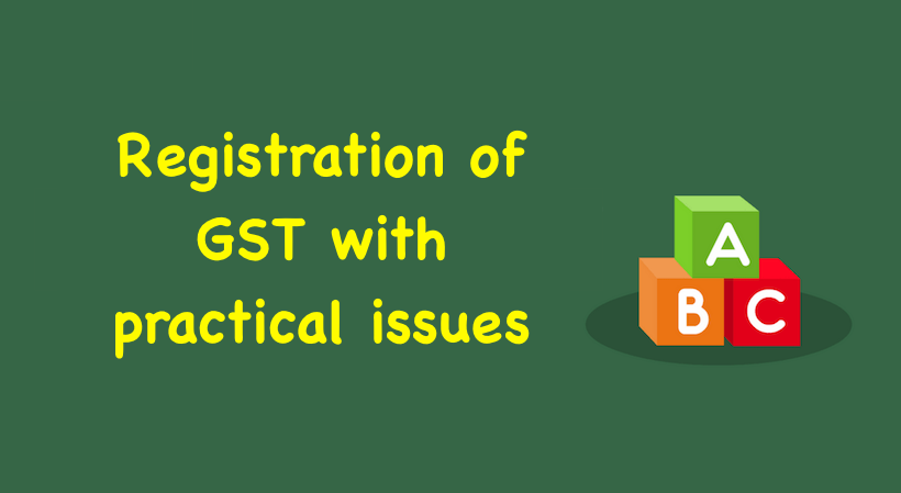 Registration of GST with practical issues
