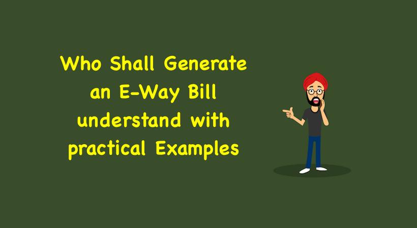 Who Shall Generate an E-Way Bill