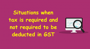 Situations when tax is required and not required to be deducted in GST