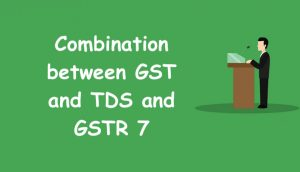 Combination between GST and TDS and GSTR 7