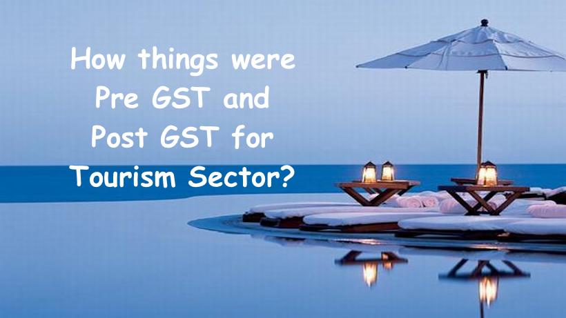 How things were Pre GST and Post GST for Tourism Sector?