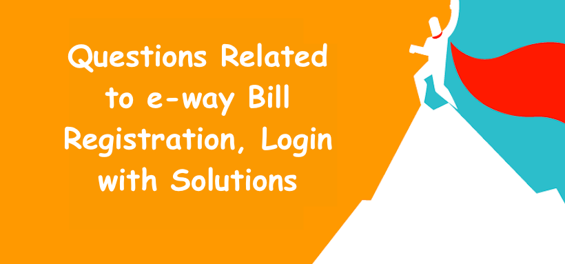 Questions Related to e-way Bill Registration, Login with Solutions
