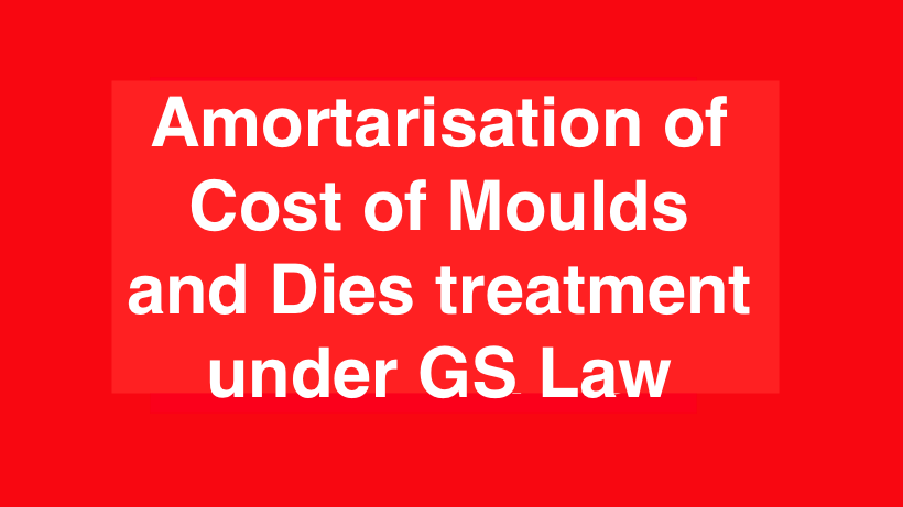 Amortarisation of Cost of Moulds and Dies treatment under GS Law