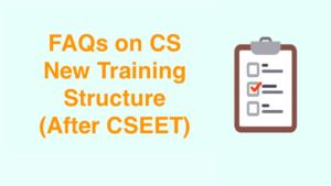 FAQs on CS New Training Structure (After CSEET)