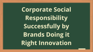 Corporate Social Responsibility Successfully by Brands Doing it Right Innovation
