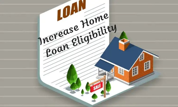 Tips to Increase Home Loan Eligibility